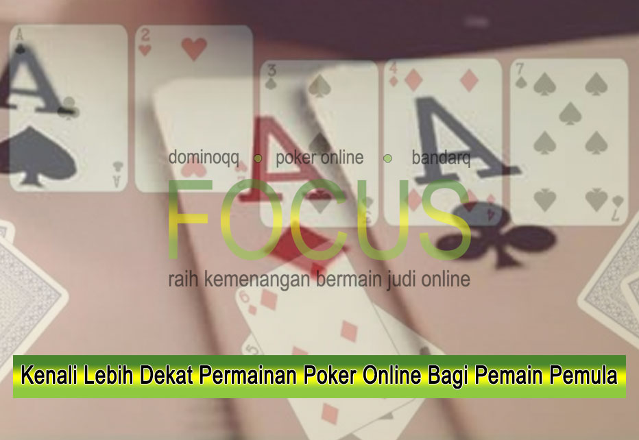 Kenali Lebih Dekat Permainan Poker Online Bagi Pemain Pemula